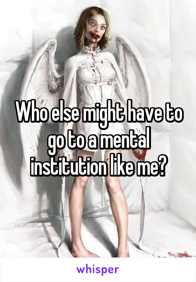 Who else might have to go to a mental institution like me?