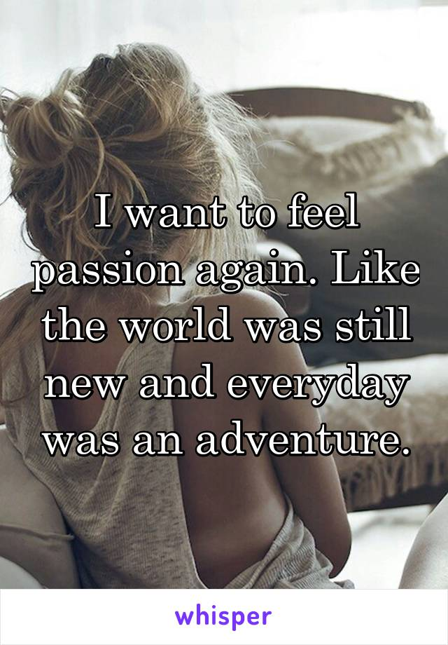 I want to feel passion again. Like the world was still new and everyday was an adventure.