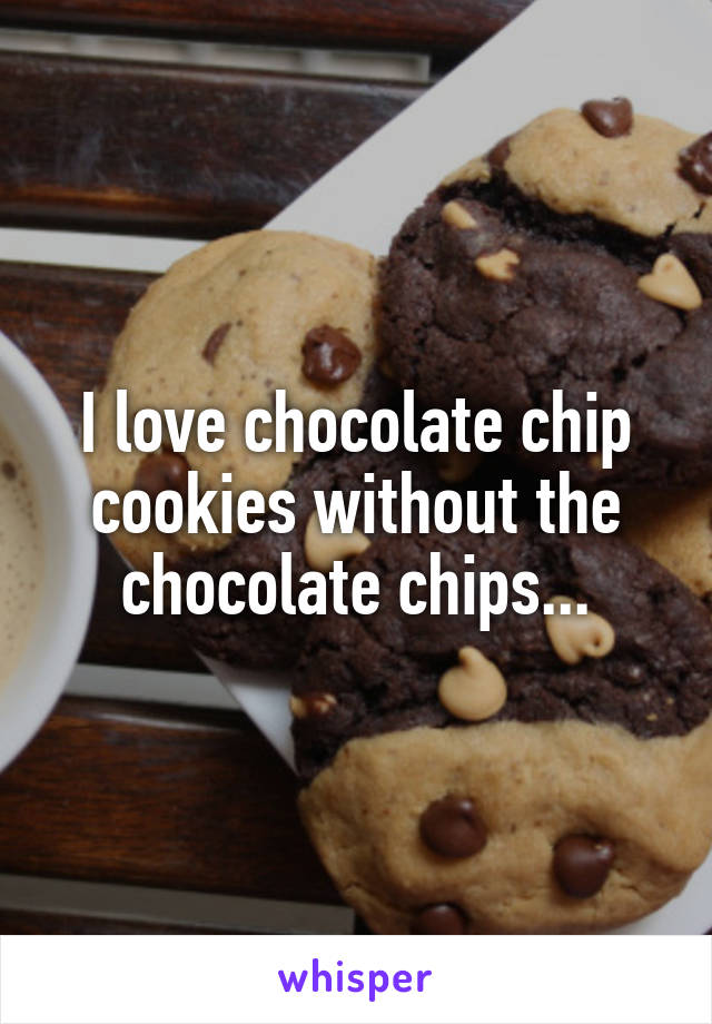 I love chocolate chip cookies without the chocolate chips...
