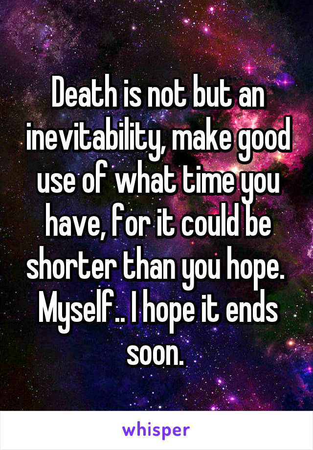 Death is not but an inevitability, make good use of what time you have, for it could be shorter than you hope.  Myself.. I hope it ends soon.