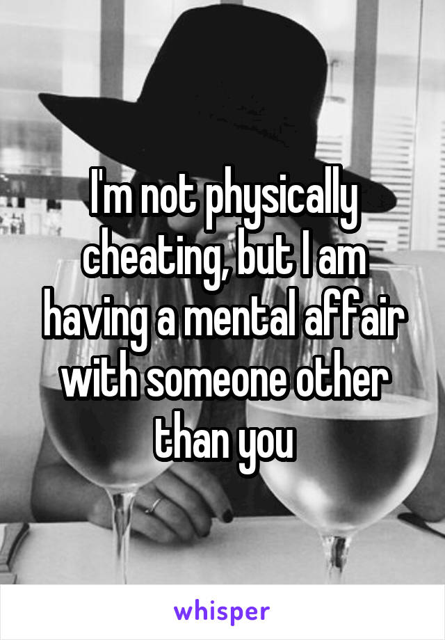 I'm not physically cheating, but I am having a mental affair with someone other than you