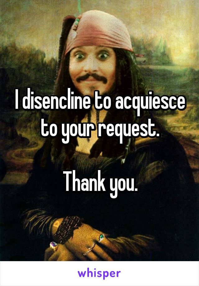 I disencline to acquiesce to your request.  Thank you.