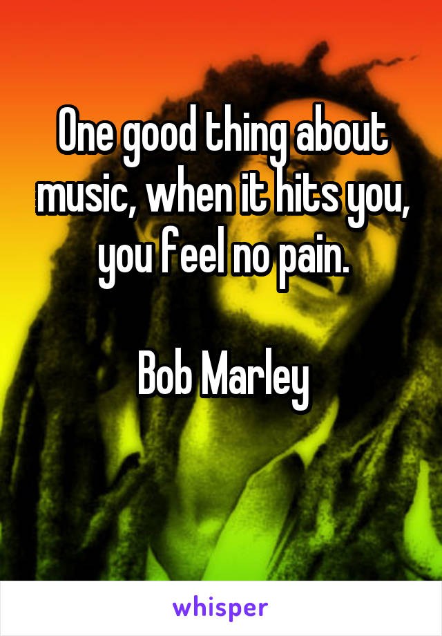 One good thing about music, when it hits you, you feel no pain.  Bob Marley