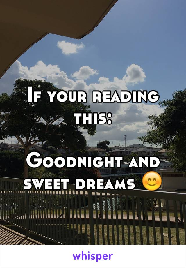 If your reading this:  Goodnight and sweet dreams 😊