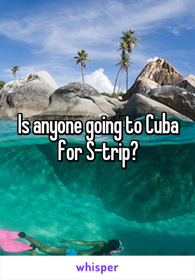 Is anyone going to Cuba for S-trip?