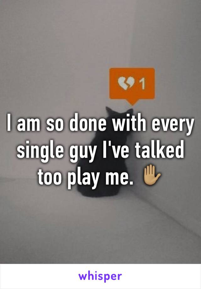 I am so done with every single guy I've talked too play me. ✋🏽