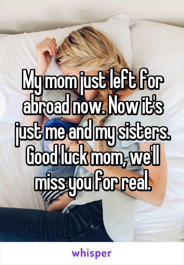 My mom just left for abroad now. Now it's just me and my sisters. Good luck mom, we'll miss you for real.