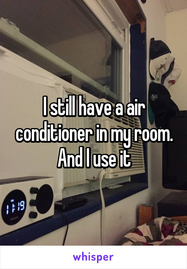 I still have a air conditioner in my room. And I use it