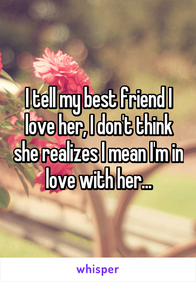 I tell my best friend I love her, I don't think she realizes I mean I'm in love with her...