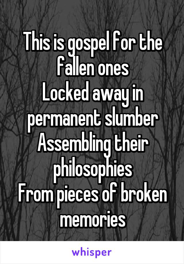 This is gospel for the fallen ones Locked away in permanent slumber Assembling their philosophies From pieces of broken memories