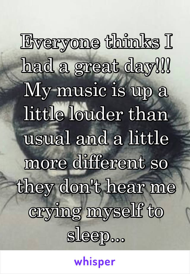 Everyone thinks I had a great day!!! My music is up a little louder than usual and a little more different so they don't hear me crying myself to sleep...