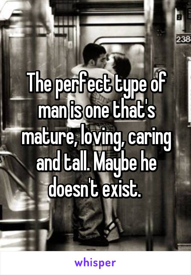 The perfect type of man is one that's mature, loving, caring and tall. Maybe he doesn't exist.