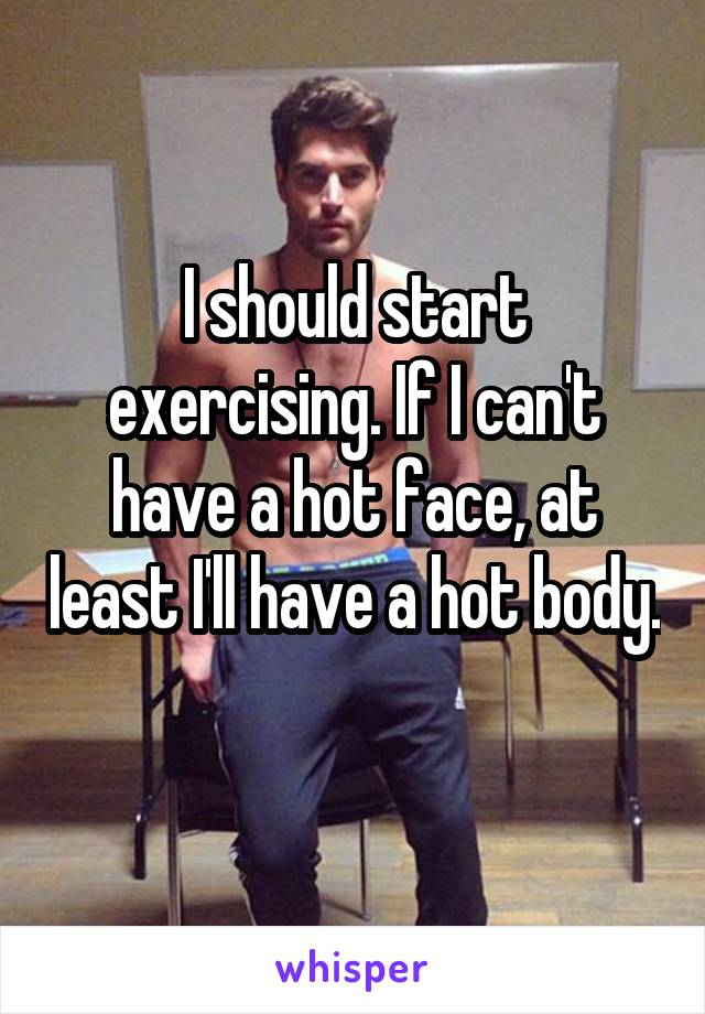 I should start exercising. If I can't have a hot face, at least I'll have a hot body.