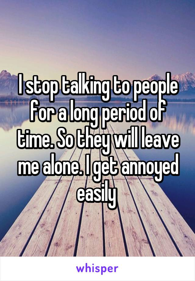 I stop talking to people for a long period of time. So they will leave me alone. I get annoyed easily