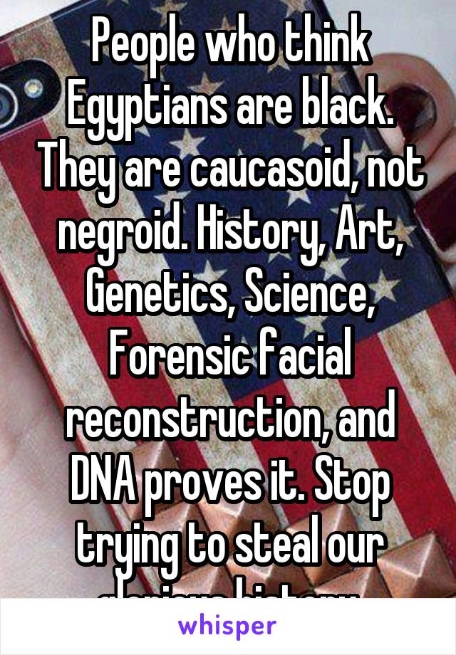 People who think Egyptians are black. They are caucasoid, not negroid. History, Art, Genetics, Science, Forensic facial reconstruction, and DNA proves it. Stop trying to steal our glorious history.
