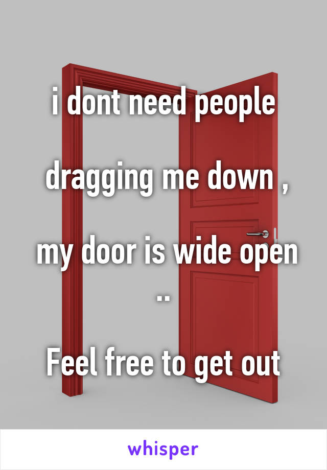 i dont need people   dragging me down ,   my door is wide open ..   Feel free to get out