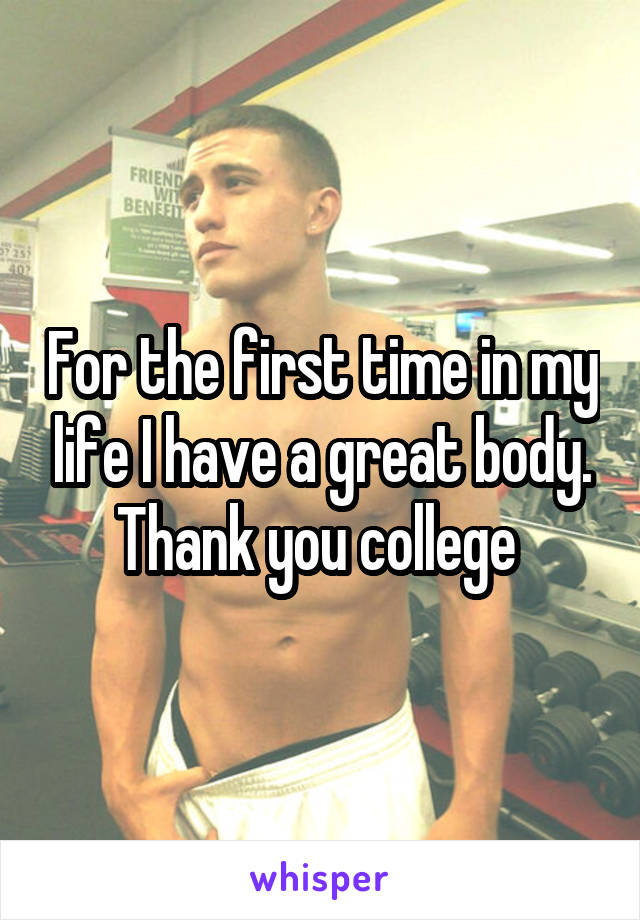 For the first time in my life I have a great body. Thank you college