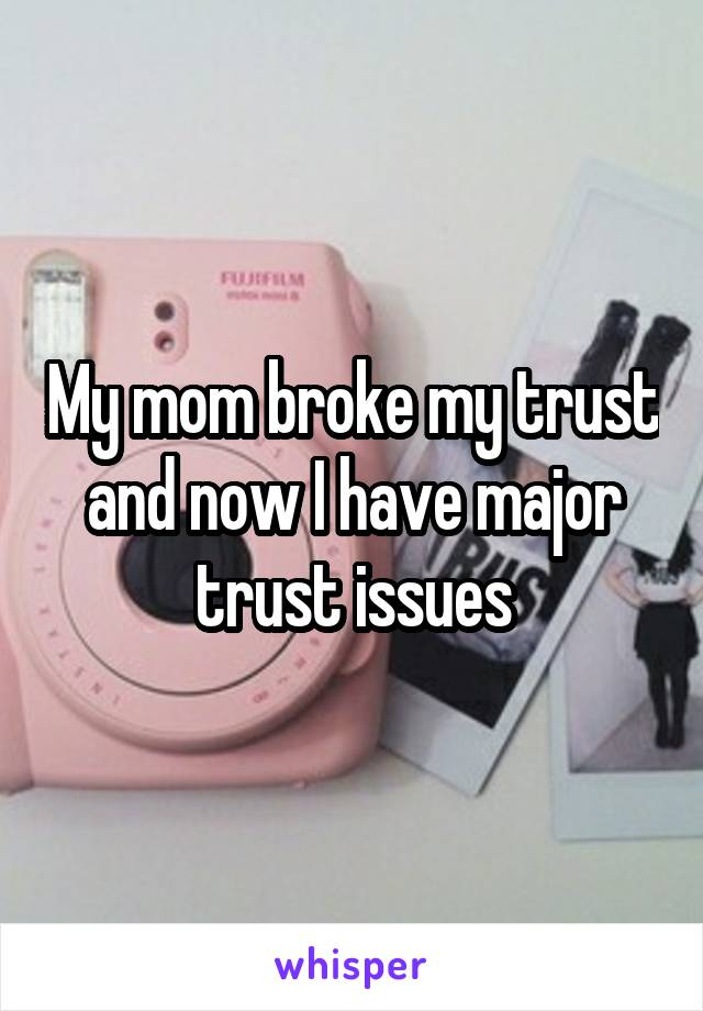 My mom broke my trust and now I have major trust issues