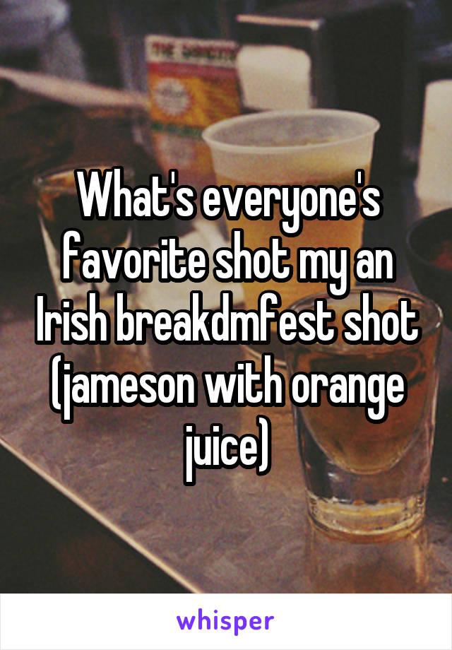 What's everyone's favorite shot my an Irish breakdmfest shot (jameson with orange juice)
