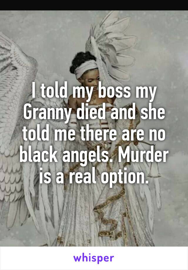 I told my boss my Granny died and she told me there are no black angels. Murder is a real option.