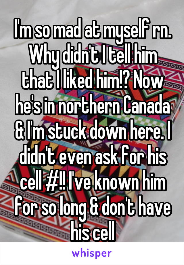 I'm so mad at myself rn. Why didn't I tell him that I liked him!? Now he's in northern Canada & I'm stuck down here. I didn't even ask for his cell #!! I've known him for so long & don't have his cell