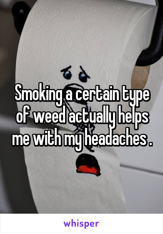 Smoking a certain type of weed actually helps me with my headaches .