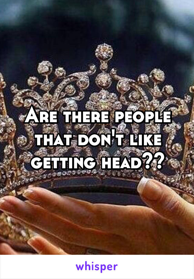 Are there people that don't like getting head??