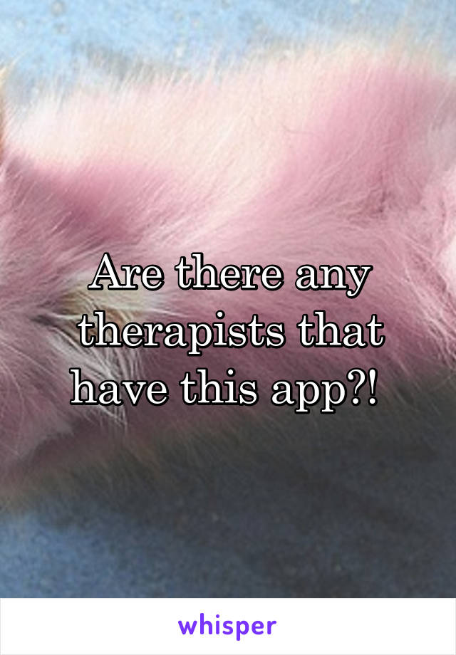 Are there any therapists that have this app?!