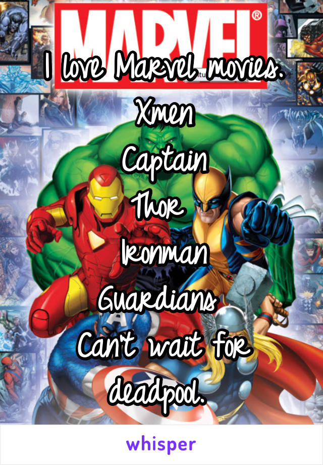 I love Marvel movies. Xmen Captain Thor  Ironman Guardians  Can't wait for deadpool.