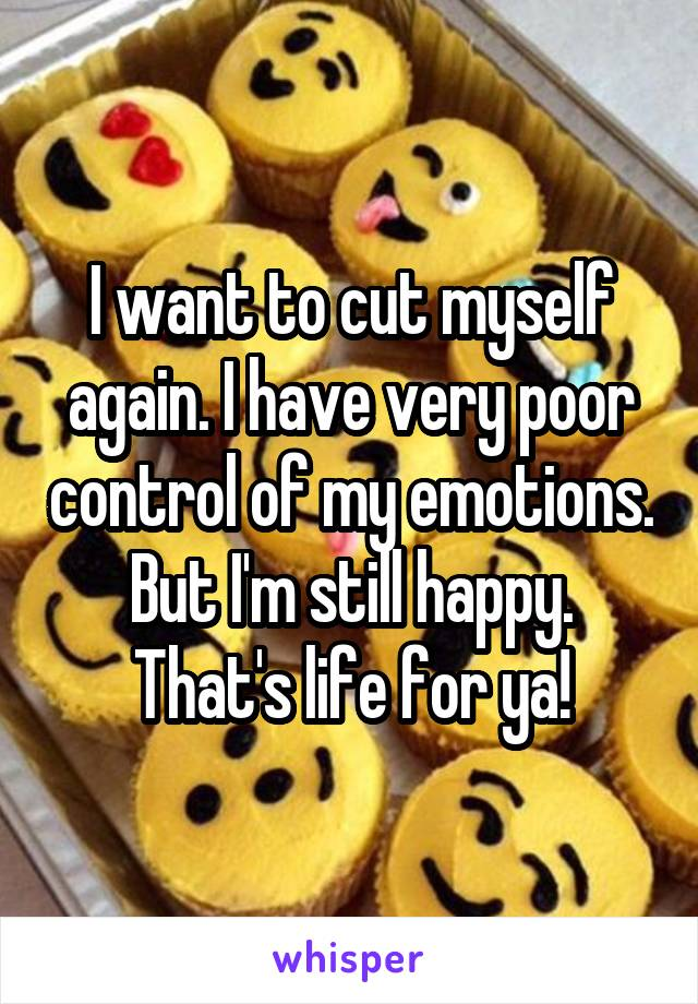 I want to cut myself again. I have very poor control of my emotions. But I'm still happy. That's life for ya!
