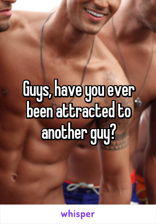 Guys, have you ever been attracted to another guy?