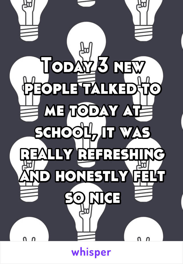 Today 3 new people talked to me today at school, it was really refreshing and honestly felt so nice