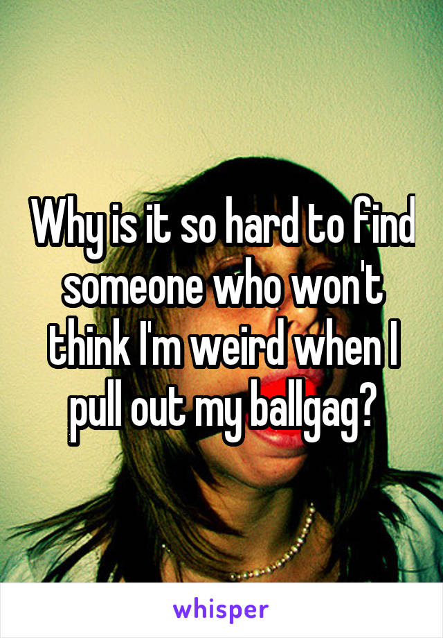 Why is it so hard to find someone who won't think I'm weird when I pull out my ballgag?