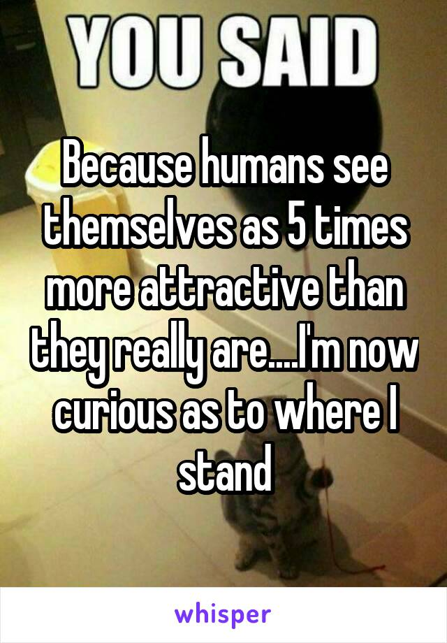 Because humans see themselves as 5 times more attractive than they really are....I'm now curious as to where I stand