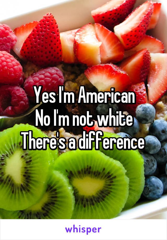 Yes I'm American No I'm not white There's a difference