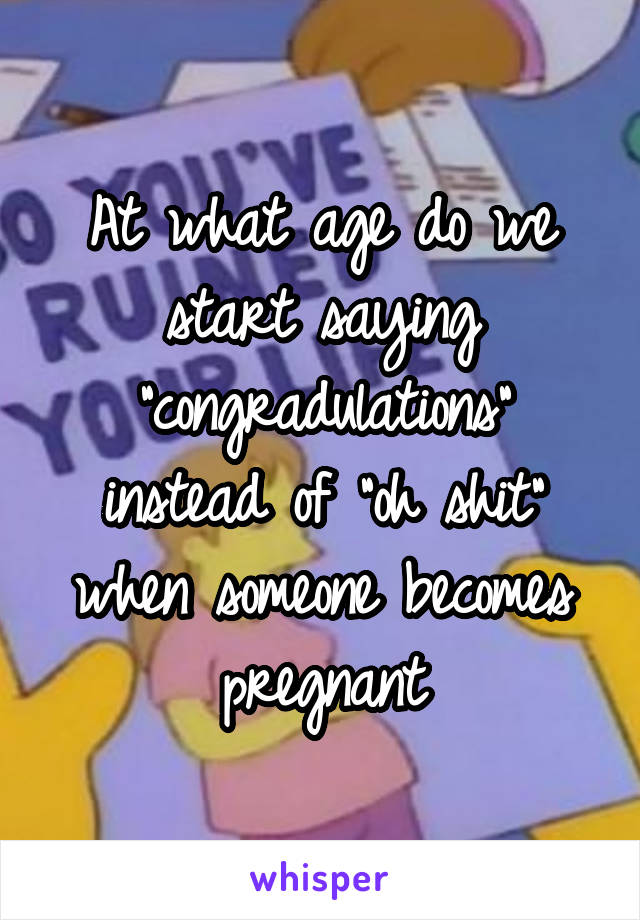 """At what age do we start saying """"congradulations"""" instead of """"oh shit"""" when someone becomes pregnant"""