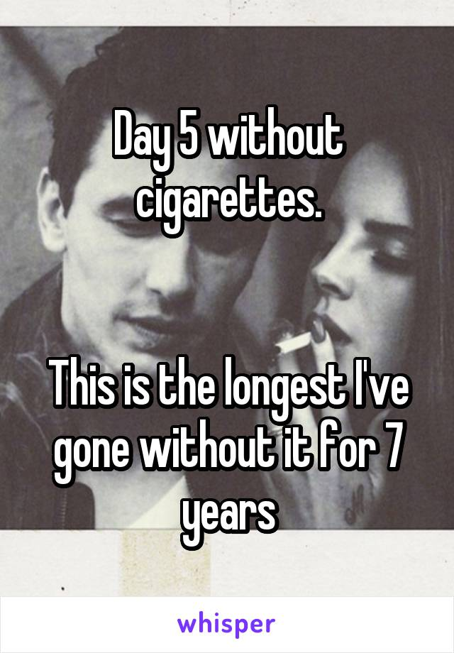 Day 5 without cigarettes.   This is the longest I've gone without it for 7 years