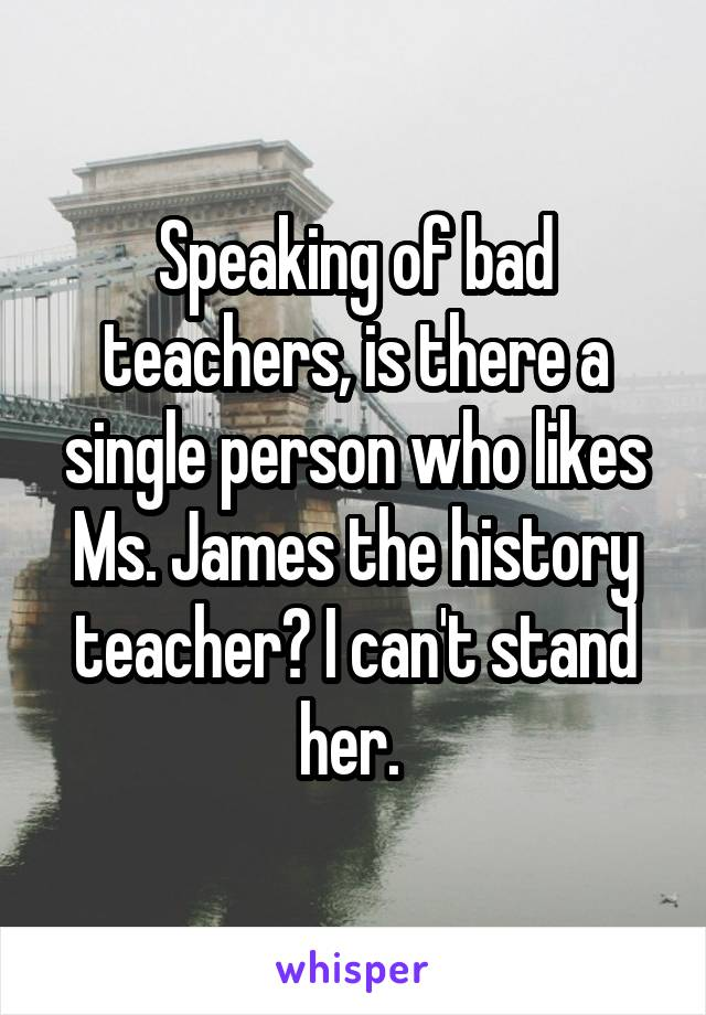 Speaking of bad teachers, is there a single person who likes Ms. James the history teacher? I can't stand her.