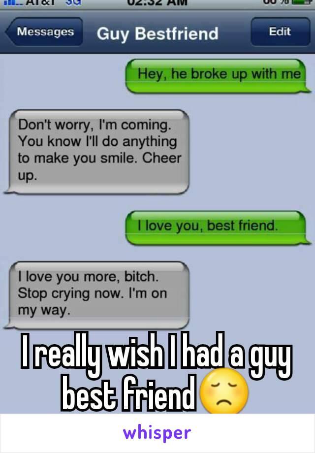 I really wish I had a guy best friend😞