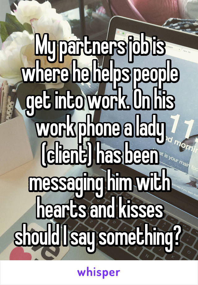 My partners job is where he helps people get into work. On his work phone a lady (client) has been messaging him with hearts and kisses should I say something?