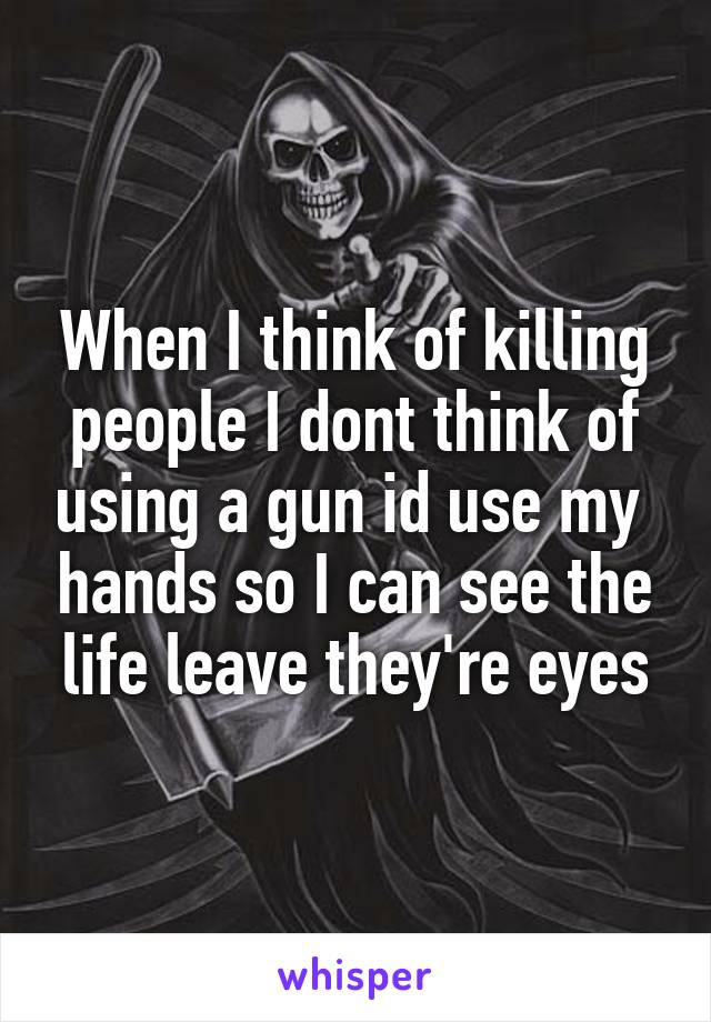 When I think of killing people I dont think of using a gun id use my  hands so I can see the life leave they're eyes