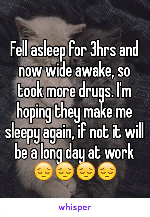 Fell asleep for 3hrs and now wide awake, so took more drugs. I'm hoping they make me sleepy again, if not it will be a long day at work 😔😔😔😔