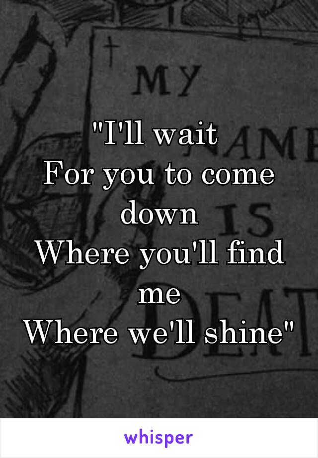 """""""I'll wait For you to come down Where you'll find me Where we'll shine"""""""