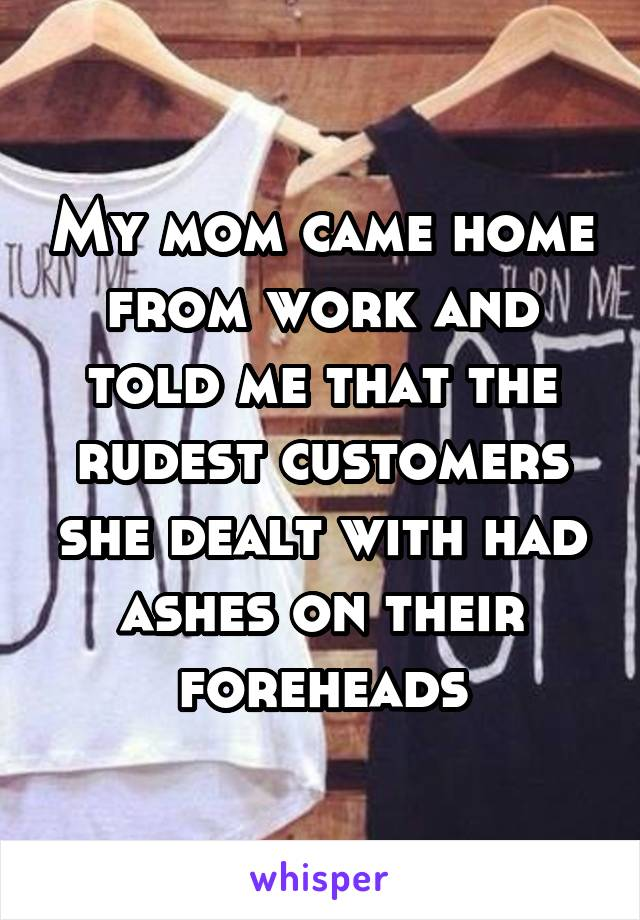 My mom came home from work and told me that the rudest customers she dealt with had ashes on their foreheads