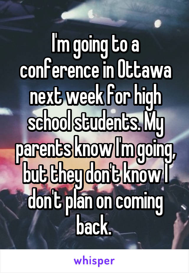 I'm going to a conference in Ottawa next week for high school students. My parents know I'm going, but they don't know I don't plan on coming back.