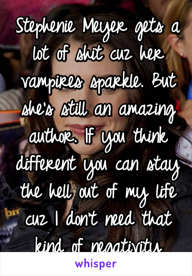 Stephenie Meyer gets a lot of shit cuz her vampires sparkle. But she's still an amazing author. If you think different you can stay the hell out of my life cuz I don't need that kind of negativity