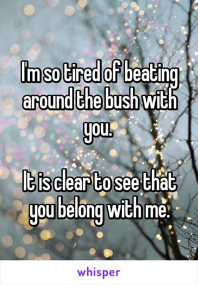 I'm so tired of beating around the bush with you.   It is clear to see that you belong with me.