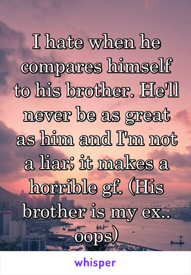I hate when he compares himself to his brother. He'll never be as great as him and I'm not a liar; it makes a horrible gf. (His brother is my ex.. oops)
