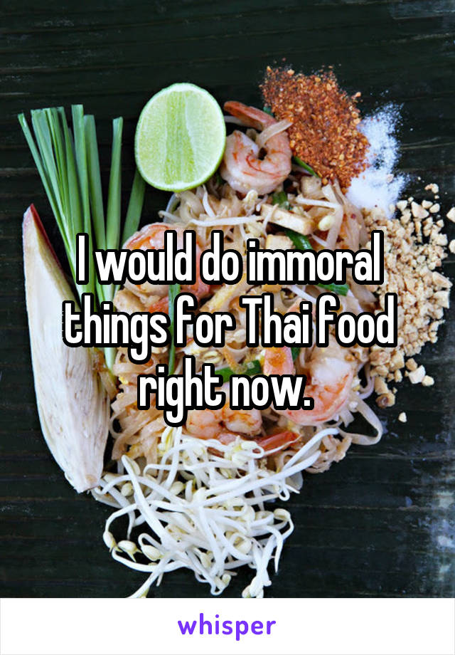 I would do immoral things for Thai food right now.