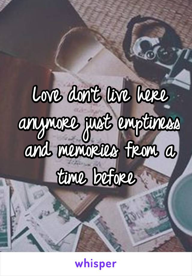 Love don't live here anymore just emptiness and memories from a time before